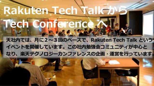 Rakuten Tech Talk から Tech Conference へ 天社内では、月に2~3回のペースで、Rakuten Tech Talk という イベントを開催しています。この社内勉強会コミュニティが中心と なり、楽天テクノロジーカ...