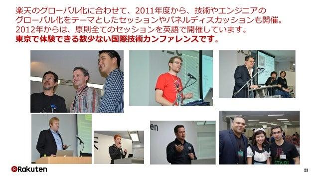 23 楽天のグローバル化に合わせて、2011年度から、技術やエンジニアの グローバル化をテーマとしたセッションやパネルディスカッションも開催。 2012年からは、原則全てのセッションを英語で開催しています。 東京で体験できる数少ない国際技術カン...