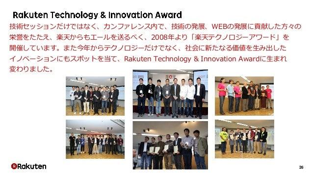 26 技術セッションだけではなく、カンファレンス内で、技術の発展、WEBの発展に貢献した方々の 栄誉をたたえ、楽天からもエールを送るべく、2008年より「楽天テクノロジーアワード」を 開催しています。また今年からテクノロジーだけでなく、社会に新...