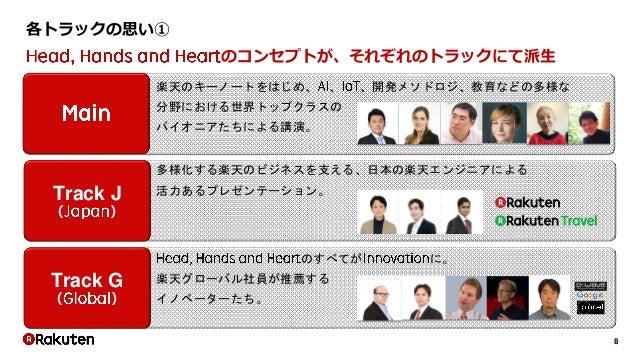 8 各トラックの思い① Track J ( ) Track G ( ) 楽天のキーノートをはじめ、 、 、開発メソドロジ、教育などの多様な 分野における世界トップクラスの パイオニアたちによる講演。 多様化する楽天のビジネスを支える、日本の楽天...