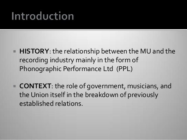  HISTORY: the relationship between the MU and the recording industry mainly in the form of Phonographic Performance Ltd (...
