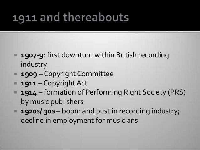 1907-9: first downturn within British recording industry  1909 – Copyright Committee  1911 – Copyright Act  1914 – fo...