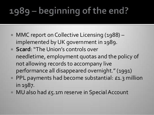 """ MMC report on Collective Licensing (1988) – implemented by UK government in 1989.  Scard: """"The Union's controls over ne..."""