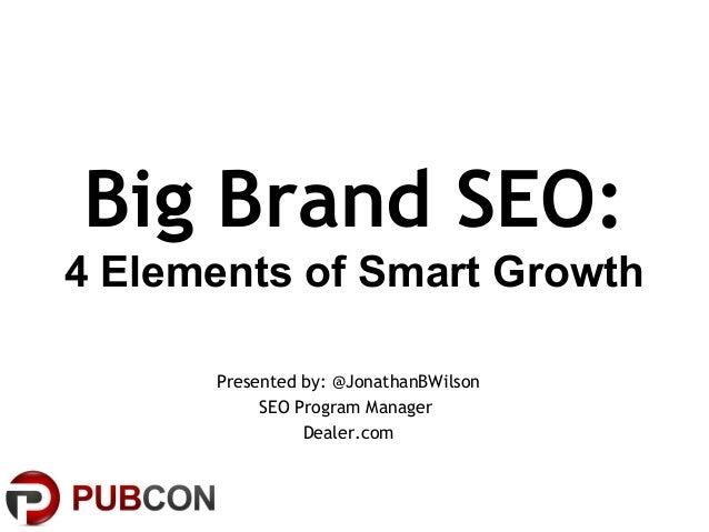 Big Brand SEO:4 Elements of Smart GrowthPresented by: @JonathanBWilsonSEO Program ManagerDealer.com