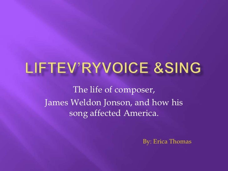 The life of composer,James Weldon Jonson, and how his     song affected America.                      By: Erica Thomas