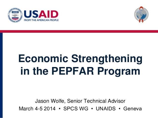 Economic Strengthening in the PEPFAR Program Jason Wolfe, Senior Technical Advisor March 4-5 2014 • SPCS WG • UNAIDS • Gen...