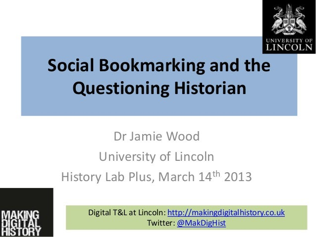 Social Bookmarking and the Questioning Historian Dr Jamie Wood University of Lincoln History Lab Plus, March 14th 2013 Dig...