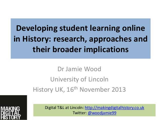 Developing student learning online in History: research, approaches and their broader implications Dr Jamie Wood Universit...