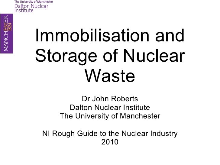 Immobilisation and Storage of Nuclear Waste Dr John Roberts Dalton Nuclear Institute The University of Manchester NI Rough...