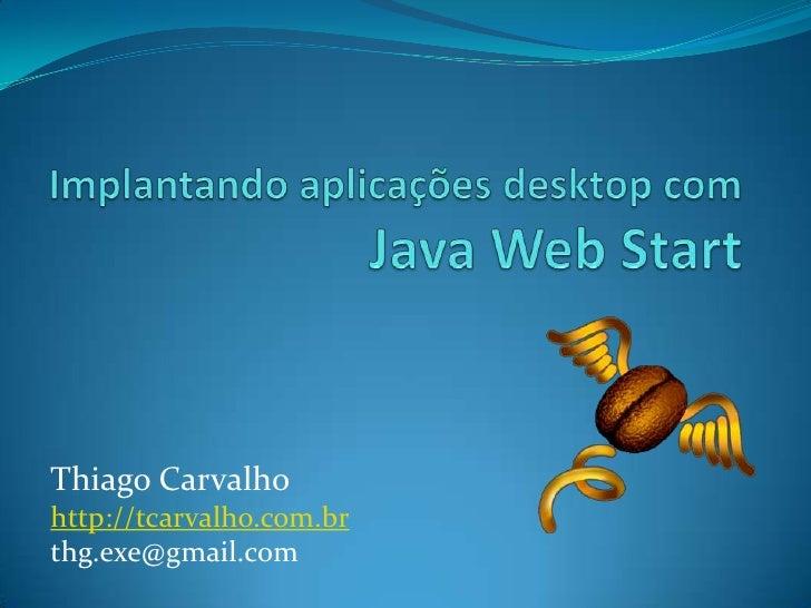 Implantando aplicações desktop comJava Web Start<br />Thiago Carvalho<br />http://tcarvalho.com.br<br />thg.exe@gmail.com<...