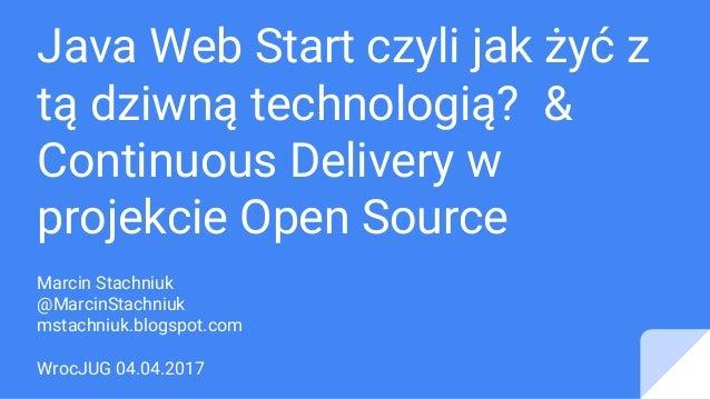 Java Web Start czyli jak żyć z tą dziwną technologią? & Continuous Delivery w projekcie Open Source Marcin Stachniuk @Marc...