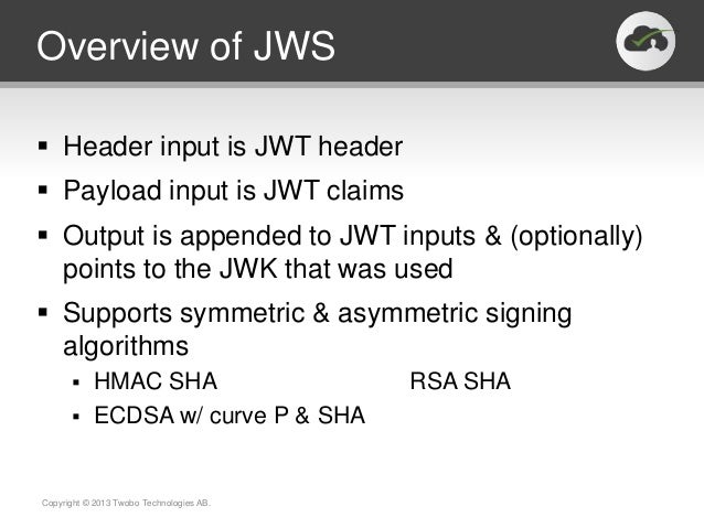 Overview of JWS Header input is JWT header Payload input is JWT claims Output is appended to JWT inputs & (optionally) ...
