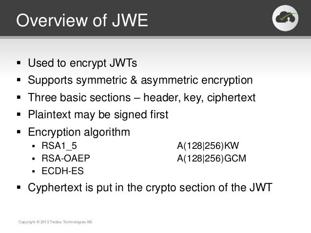 Overview of JWE Used to encrypt JWTs Supports symmetric & asymmetric encryption Three basic sections – header, key, cip...