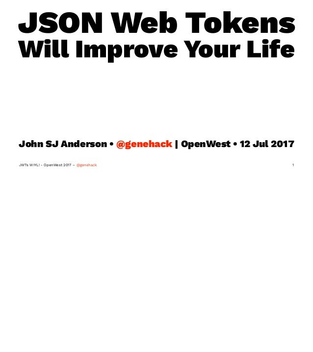 JSON Web Tokens Will Improve Your Life John SJ Anderson • @genehack | OpenWest • 12 Jul 2017 JWTs WIYL! - OpenWest 2017 – ...