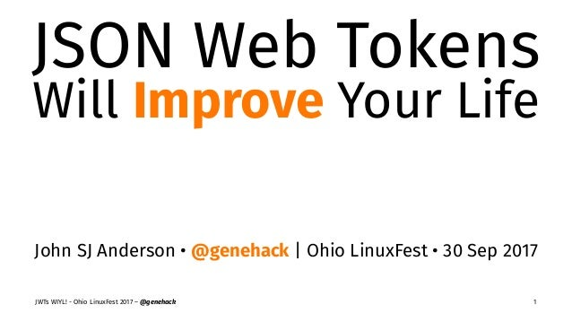 JSON Web Tokens Will Improve Your Life John SJ Anderson • @genehack | Ohio LinuxFest • 30 Sep 2017 JWTs WIYL! - Ohio Linux...