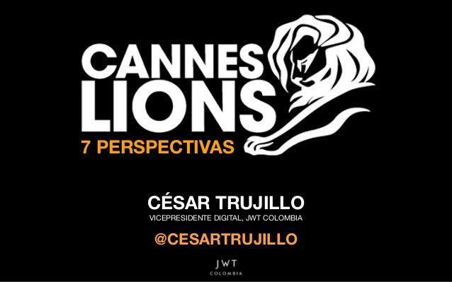 7 PERSPECTIVAS CÉSAR TRUJILLO VICEPRESIDENTE DIGITAL, JWT COLOMBIA   @CESARTRUJILLO