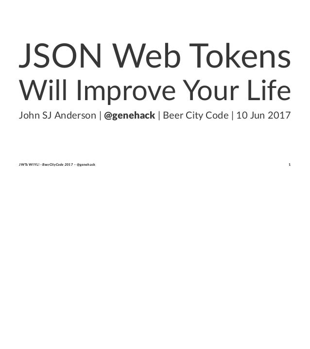 JSON Web Tokens Will Improve Your Life John SJ Anderson | @genehack | Beer City Code | 10 Jun 2017 JWTs WIYL! - BeerCityCo...