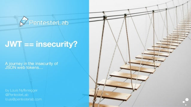 JWT == insecurity? A journey in the insecurity of   JSON web tokens… by Louis Nyffenegger @PentesterLab louis@pentesterlab....