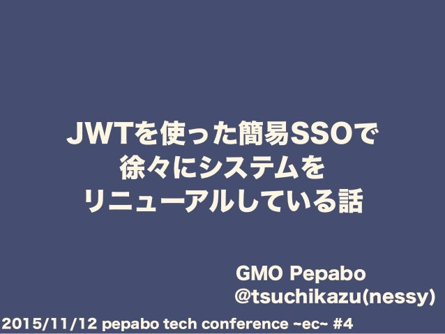 JWTを使った簡易SSOで 徐々にシステムを リニューアルしている話 GMO Pepabo @tsuchikazu(nessy) 2015/11/12 pepabo tech conference ec #4