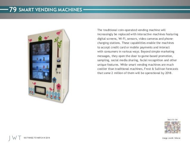79 SMART VENDING MACHINES The traditional coin-operated vending machine will increasingly be replaced with interactive mac...