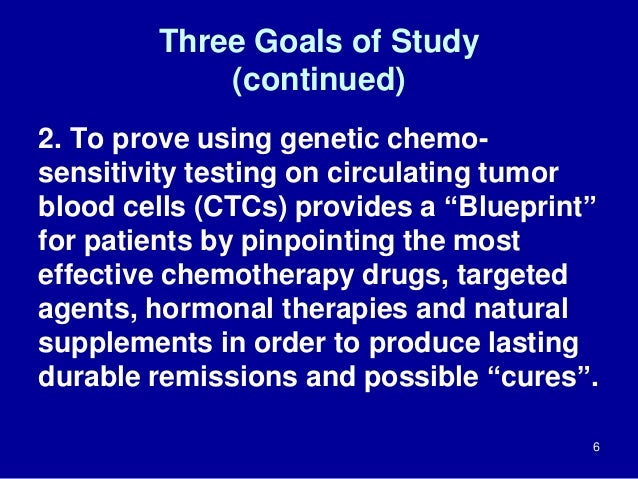 Three Goals of Study (continued) 2. To prove using genetic chemo- sensitivity testing on circulating tumor blood cells (CT...