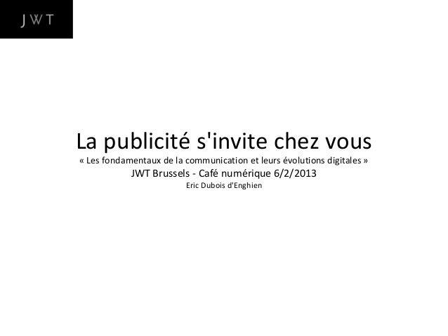 La publicité sinvite chez vous« Les fondamentaux de la communication et leurs évolutions digitales »            JWT Brusse...