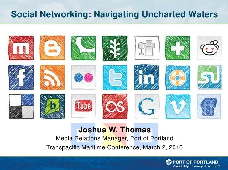 Social Networking: Navigating Uncharted Waters<br />Joshua W. Thomas<br />Media Relations Manager, Port of Portland<br />T...
