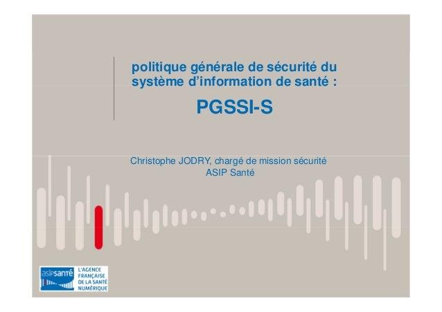 politique générale de sécurité du système d'information de santé : PGSSI-S Christophe JODRY, chargé de mission sécurité AS...