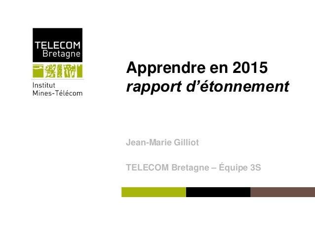 Institut Mines-Télécom Apprendre en 2015 rapport d'étonnement Jean-Marie Gilliot TELECOM Bretagne – Équipe 3S