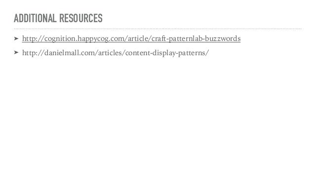 ADDITIONAL RESOURCES ➤ http://cognition.happycog.com/article/craft-patternlab-buzzwords ➤ http://danielmall.com/articles/c...