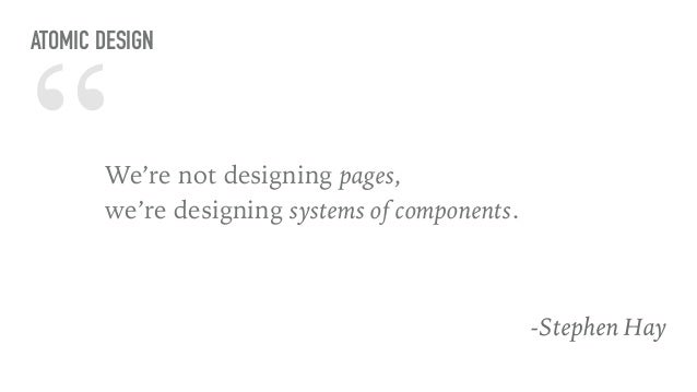 """""""We're not designing pages,  we're designing systems of components. -Stephen Hay ATOMIC DESIGN"""