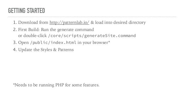 GETTING STARTED 1. Download from http://patternlab.io/ & load into desired directory 2. First Build: Run the generate comm...