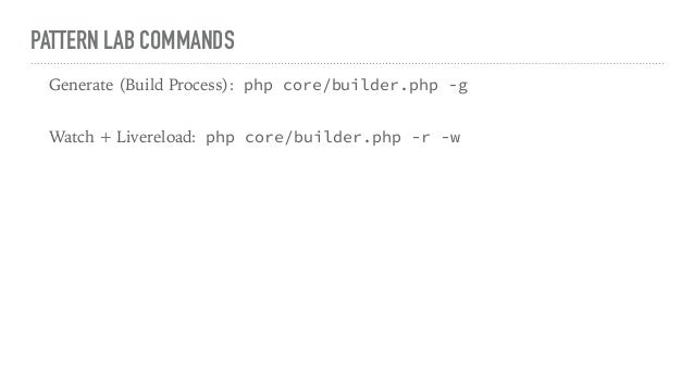 PATTERN LAB COMMANDS Generate (Build Process): php core/builder.php -g Watch + Livereload: php core/builder.php -r -w