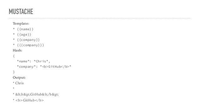 "MUSTACHE Template: * {{name}} * {{age}} * {{company}} * {{{company}}} Hash: { ""name"": ""Chris"", ""company"": ""<b>GitHub</b>"" ..."
