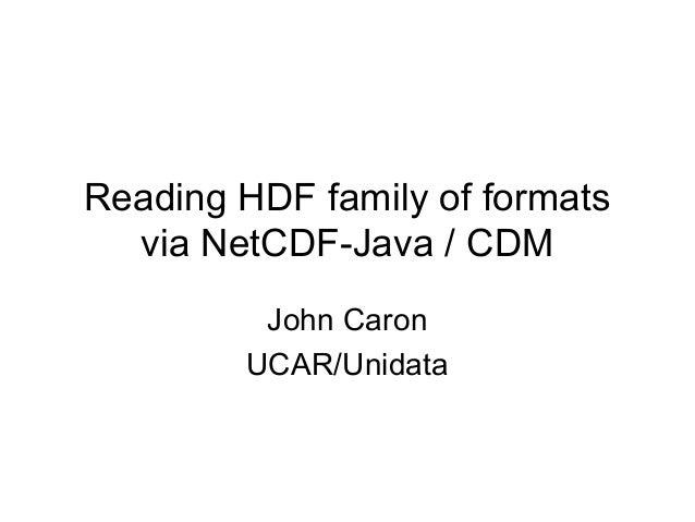 Reading HDF family of formats via NetCDF-Java / CDM John Caron UCAR/Unidata