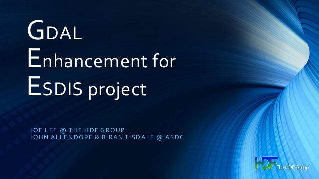 GDAL Enhancement for ESDIS project JOE LEE @ THE HDF GROUP JOHN ALLENDORF & BIRAN TISDALE @ ASDC