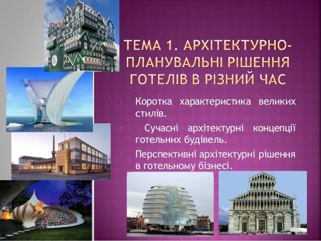 1. Коротка характеристика великих стилів. 2. Сучасні архітектурні концепції готельних будівель. 3. Перспективні архітектур...