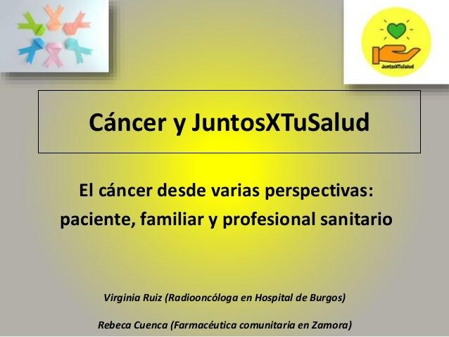 C�ncer y JuntosXTuSalud El c�ncer desde varias perspectivas: paciente, familiar y profesional sanitario Virginia Ruiz (Rad...