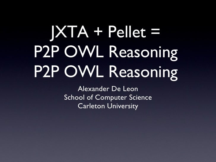 JXTA + Pellet =  P2P OWL Reasoning  P2P OWL Reasoning  <ul><li>Alexander De Leon </li></ul><ul><li>School of Computer Scie...