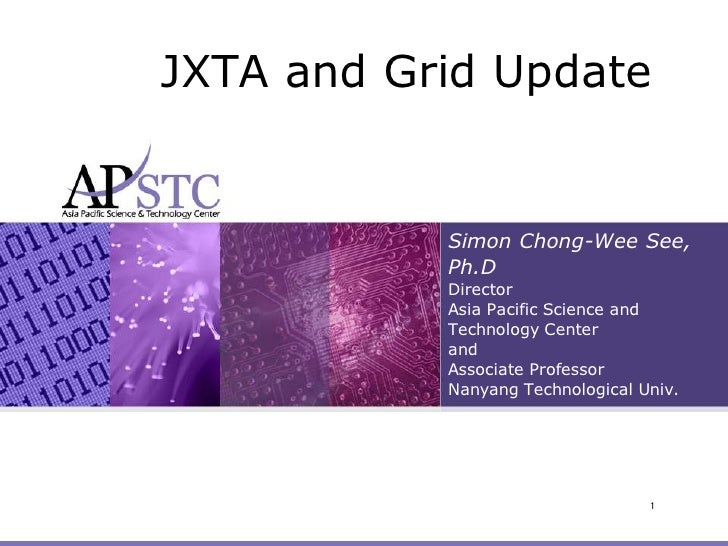 JXTA and Grid Update              Simon Chong-Wee See,            Ph.D            Director            Asia Pacific Science...