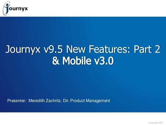 Copyright 2011 Journyx v9.5 New Features: Part 2 Presenter: Meredith Zachritz, Dir. Product Management