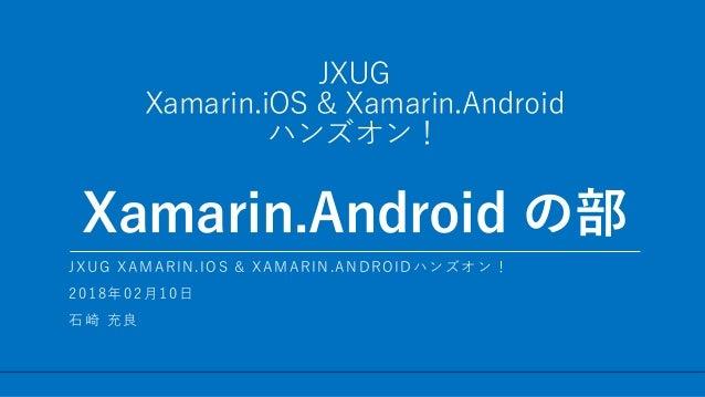 / 17 JXUG Xamarin.iOS & Xamarin.Android ハンズオン! Xamarin.Android の部 1 JXUG XAMARIN.IOS & XAMARIN.ANDROIDハンズオン! 2018年02月10日 石...