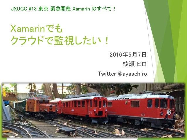 Xamarinでも クラウドで監視したい! 2016年5月7日 綾瀬 ヒロ Twitter @ayasehiro JXUGC #13 東京 緊急開催 Xamarin のすべて! 2016/5/7 1All rights reserved. Co...