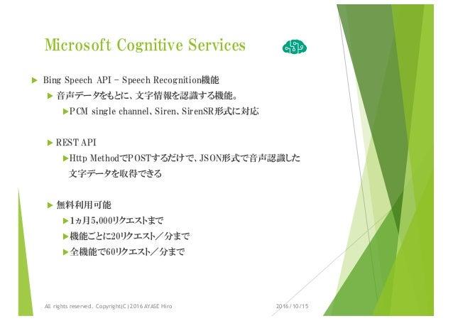Microsoft Cognitive Services u Bing Speech API – Speech Recognition機能 u 音声データをもとに、文字情報を認識する機能。 uPCM single channel、Siren、S...