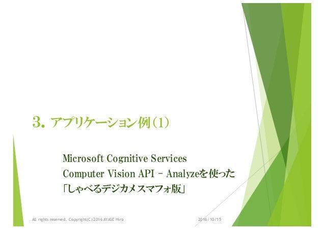 3.アプリケーション例(1) Microsoft Cognitive Services Computer Vision API - Analyzeを使った 「しゃべるデジカメ スマフォ版」 2016/10/15All rights reserv...