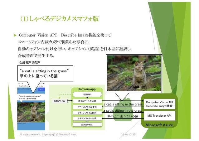 (1)しゃべるデジカメ スマフォ版 u Computer Vision API – Describe Image機能を使って スマートフォン内蔵カメラで撮影した写真に、 自動キャプション付けを行い、キャプション(英語)を日本語に翻訳し、 合成音...
