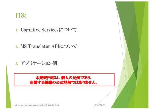 目次 1. Cognitive Servicesについて 2. MS Translator APIについて 3. アプリケーション例 2016/10/15All rights reserved. Copyright(C) 2016 AYASE ...