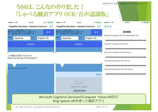 今回は、こんなの作りました! 「しゃべる翻訳アプリ OCR/音声認識版」 2016/10/15All rights reserved. Copyright(C) 2016 AYASE Hiro JXUGC #17 お前の Xamarinアプリを...