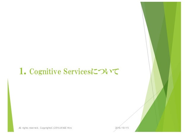 1.Cognitive Servicesについて 2016/10/15All rights reserved. Copyright(C) 2016 AYASE Hiro