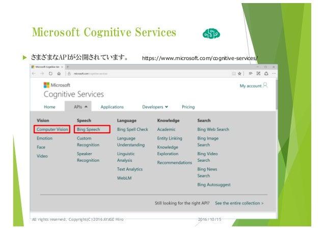 Microsoft Cognitive Services u さまざまなAPIが公開されています。 https://www.microsoft.com/cognitive-services/ 2016/10/15All rights reser...